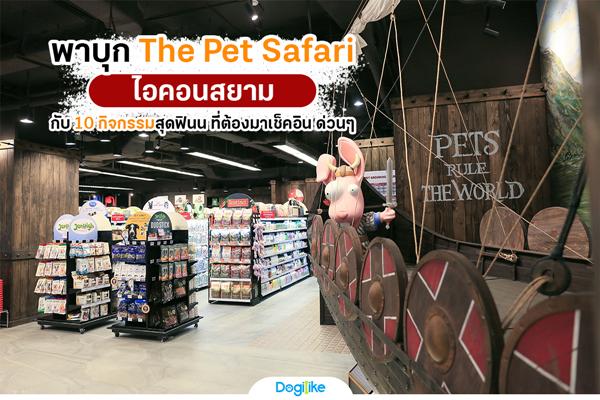 Dogilike.com :: พาบุก The Pet Safari ไอคอนสยาม กับ 10 กิจกรรมสุดฟินน ที่ต้องมาเช็คอิน ด่วนๆ